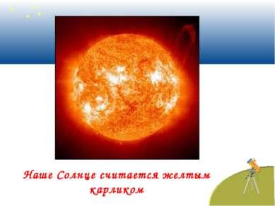 Наше Солнце считается желтым карликом