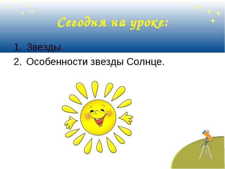 Сегодня на уроке: Звезды. Особенности звезды Солнце.