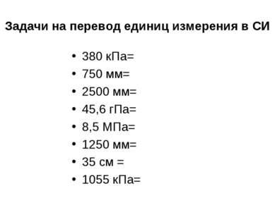 Задачи на перевод единиц измерения в СИ 380 кПа= 750 мм= 2500 мм= 45,6 гПа= 8...