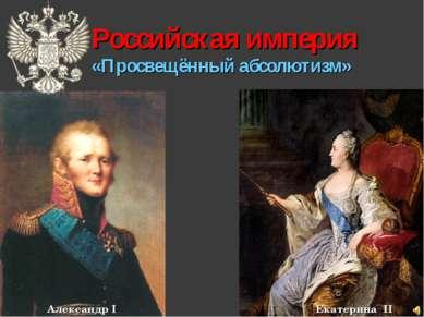 Российская империя «Просвещённый абсолютизм» Александр I Екатерина II