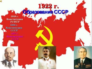 1922 г. 1918 г. Конституция РСФСР 1936 г. Конституция СССР 1977 г. Конституци...