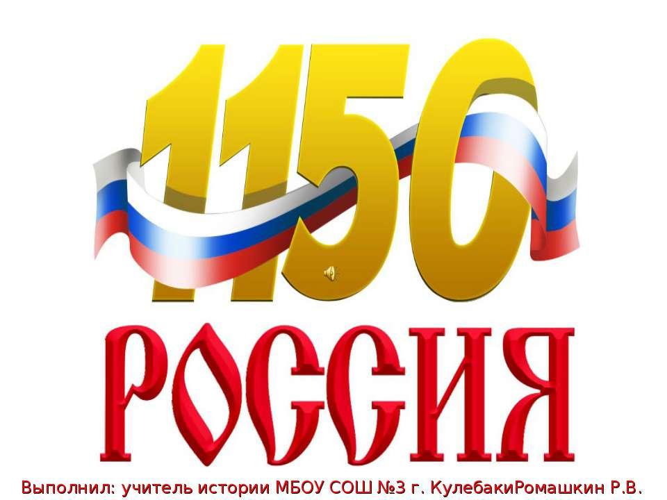 Выполнил: учитель истории МБОУ СОШ №3 г. КулебакиРомашкин Р.В.