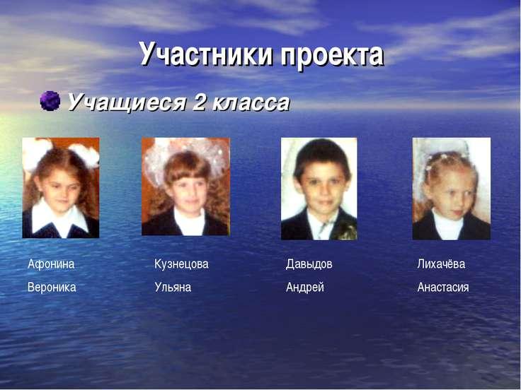 Участники проекта Учащиеся 2 класса Афонина Вероника Кузнецова Ульяна Давыдов...