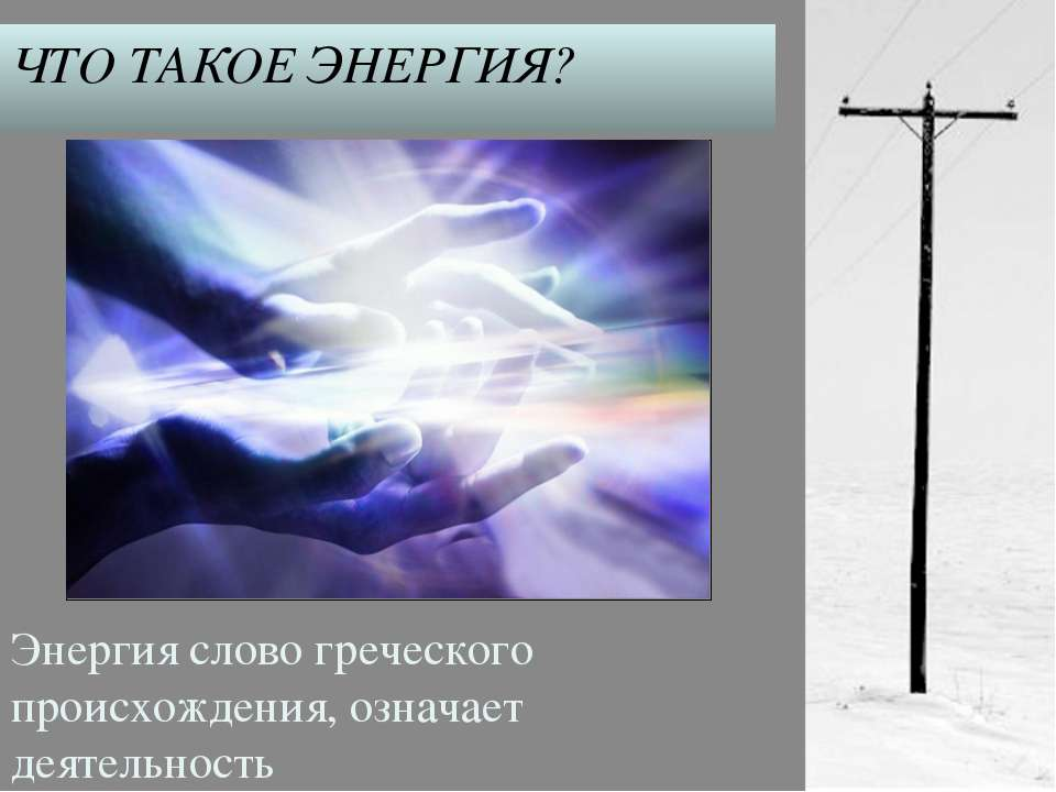 ЧТО ТАКОЕ ЭНЕРГИЯ? Энергия слово греческого происхождения, означает деятельность