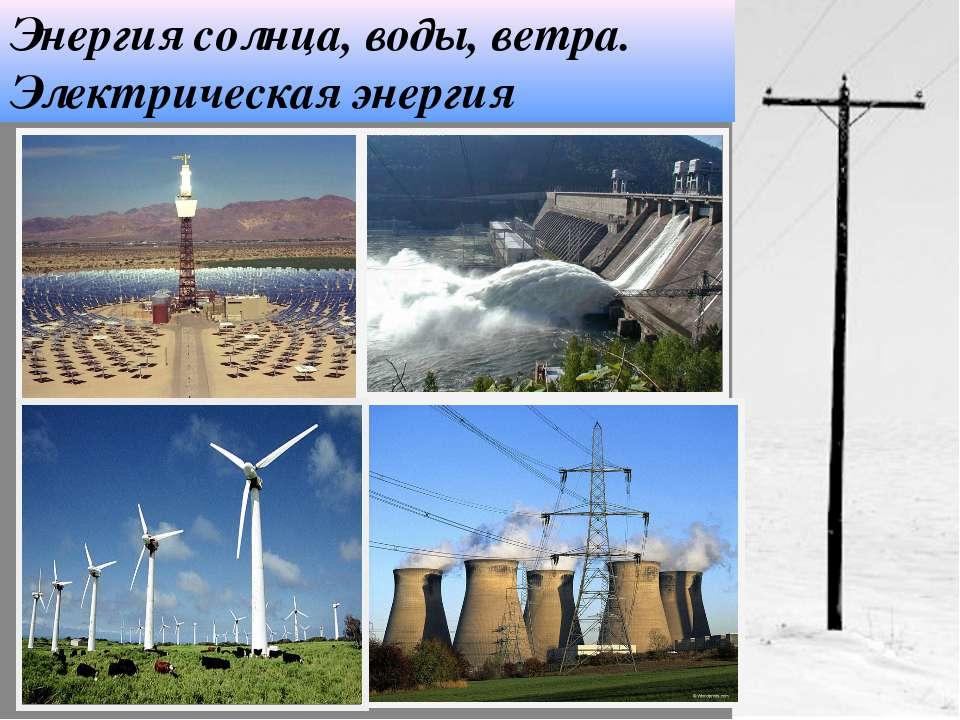 Энергия солнца, воды, ветра. Электрическая энергия