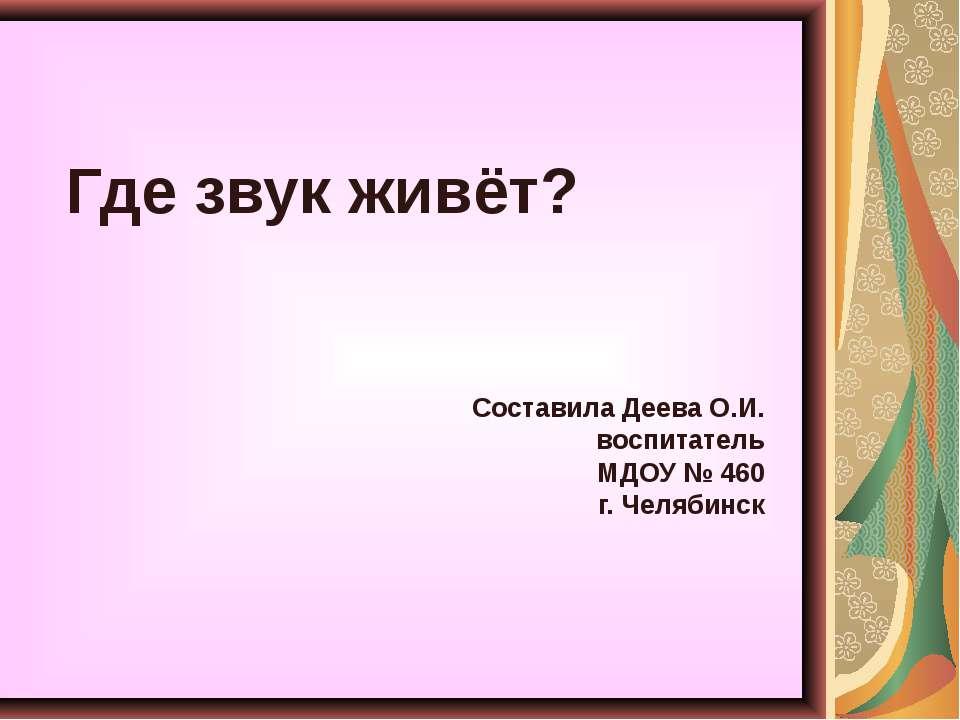 Где звук живёт? Составила Деева О.И. воспитатель МДОУ № 460 г. Челябинск