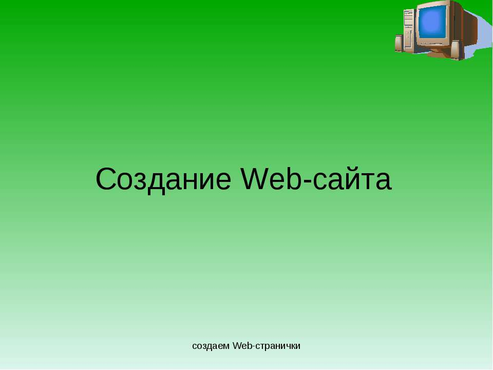 создаем Web-странички Создание Web-сайта создаем Web-странички