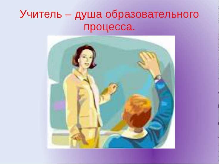 Учитель – душа образовательного процесса.