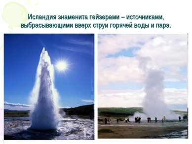 Исландия знаменита гейзерами – источниками, выбрасывающими вверх струи горяче...