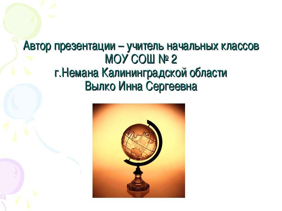 Автор презентации – учитель начальных классов МОУ СОШ № 2 г.Немана Калинингра...