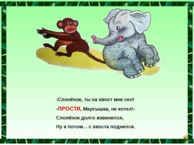-Слонёнок, ты на хвост мне сел! -ПРОСТИ, Мартышка, не хотел!- Слонёнок долго ...