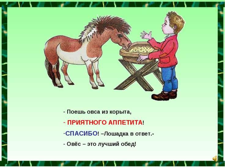 Поешь овса из корыта, ПРИЯТНОГО АППЕТИТА! СПАСИБО! –Лошадка в ответ.- Овёс – ...