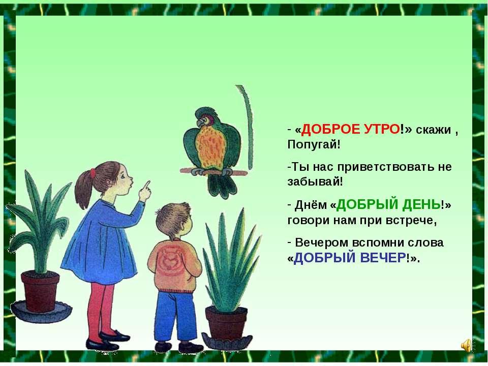 «ДОБРОЕ УТРО!» скажи , Попугай! Ты нас приветствовать не забывай! Днём «ДОБРЫ...