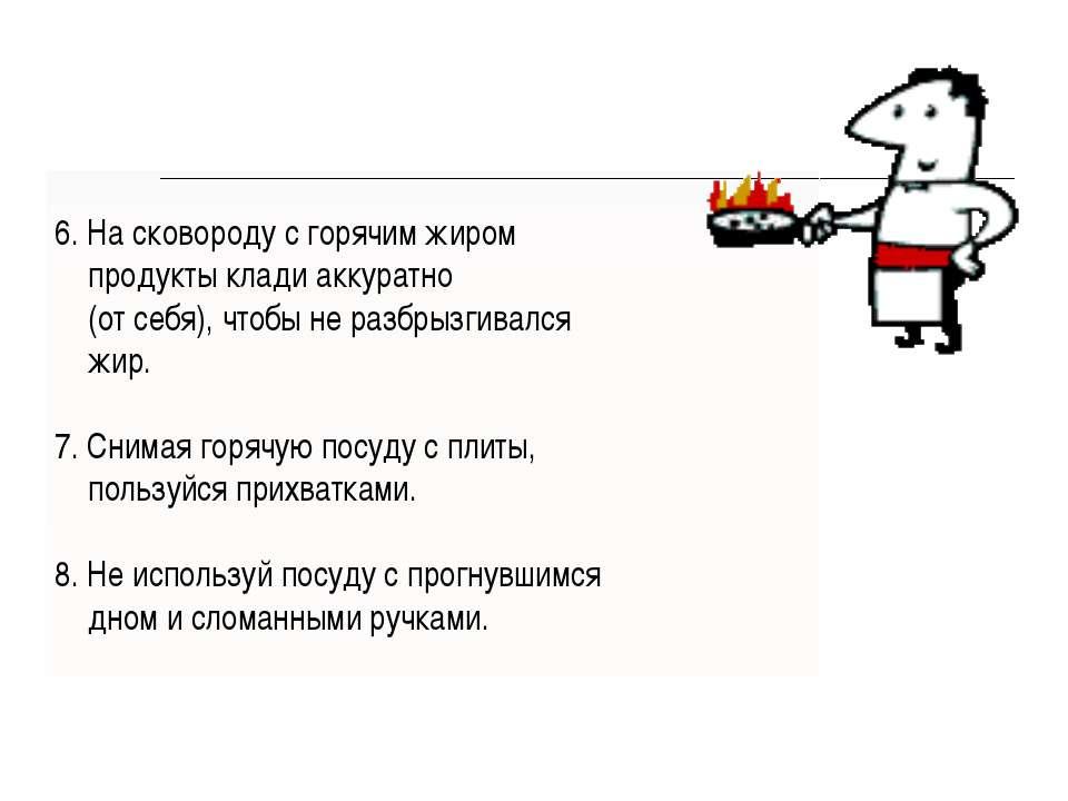 6. На сковороду с горячим жиром продукты клади аккуратно (от себя), чтобы не ...