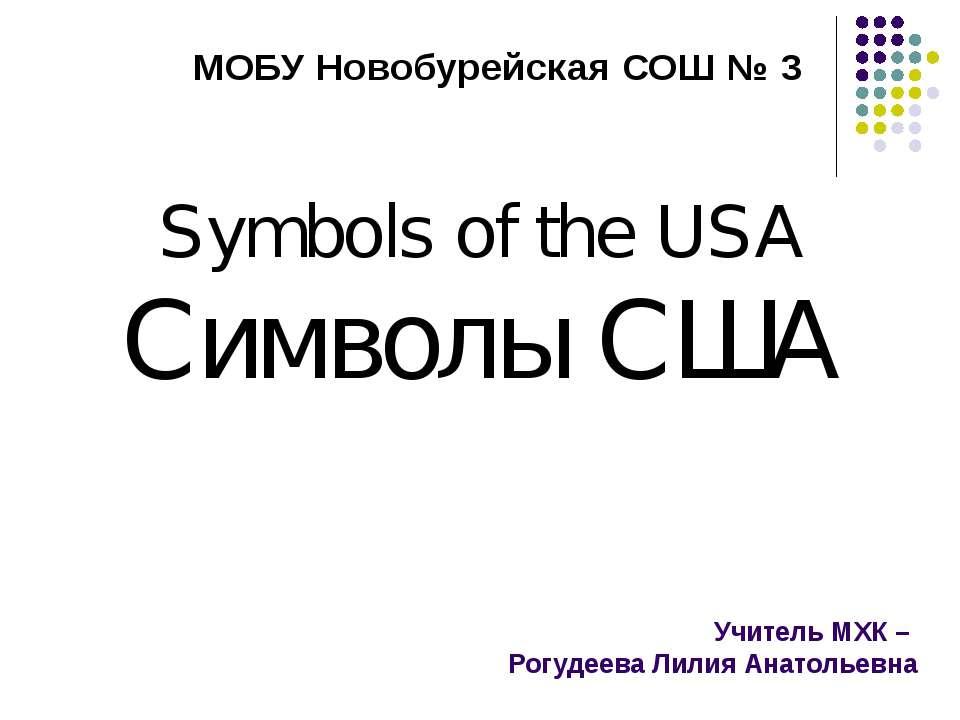 Учитель МХК – Рогудеева Лилия Анатольевна Symbols of the USA Символы США