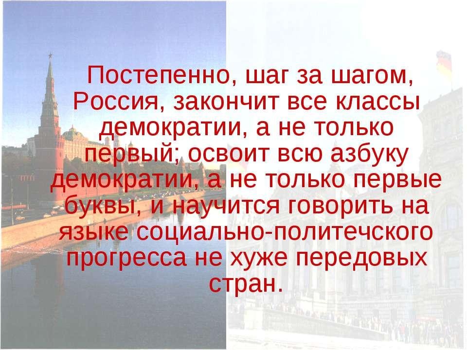 Постепенно, шаг за шагом, Россия, закончит все классы демократии, а не только...