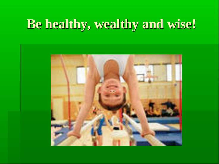 Be healthy, wealthy and wise!