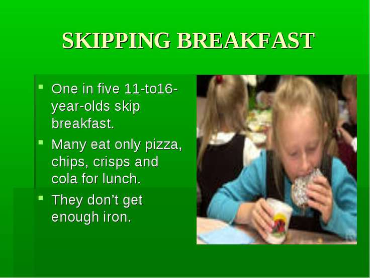 SKIPPING BREAKFAST One in five 11-to16-year-olds skip breakfast. Many eat onl...