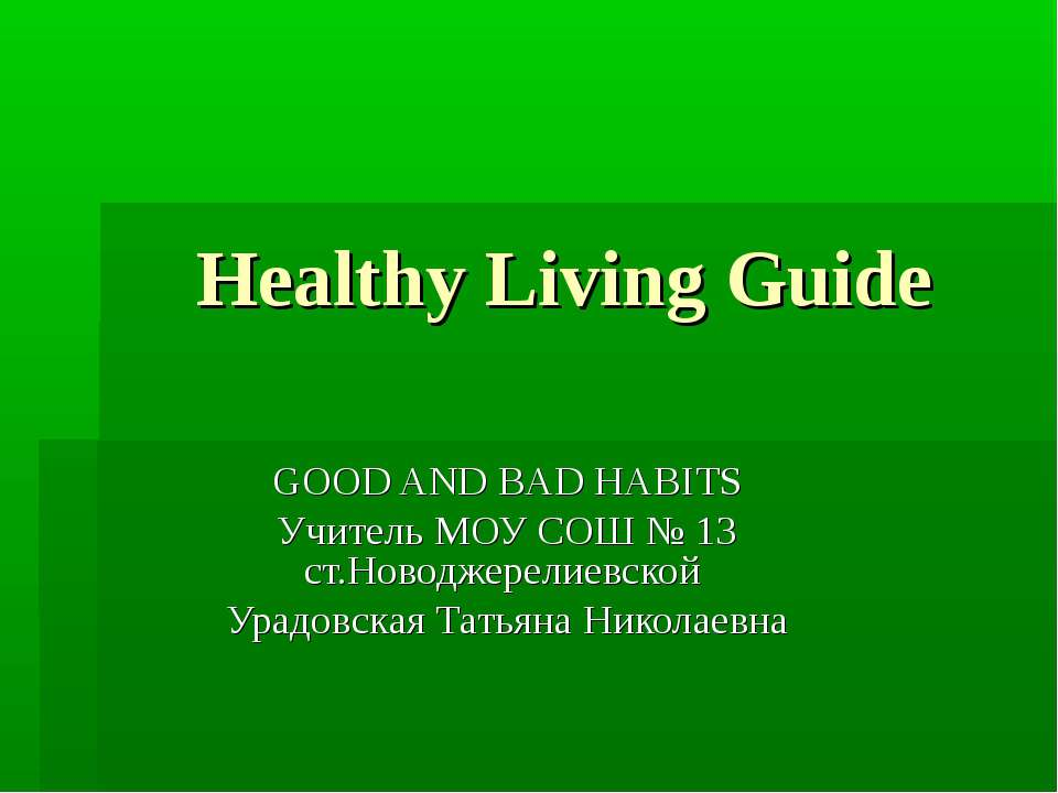 Healthy Living Guide GOOD AND BAD HABITS Учитель МОУ СОШ № 13 ст.Новоджерелие...