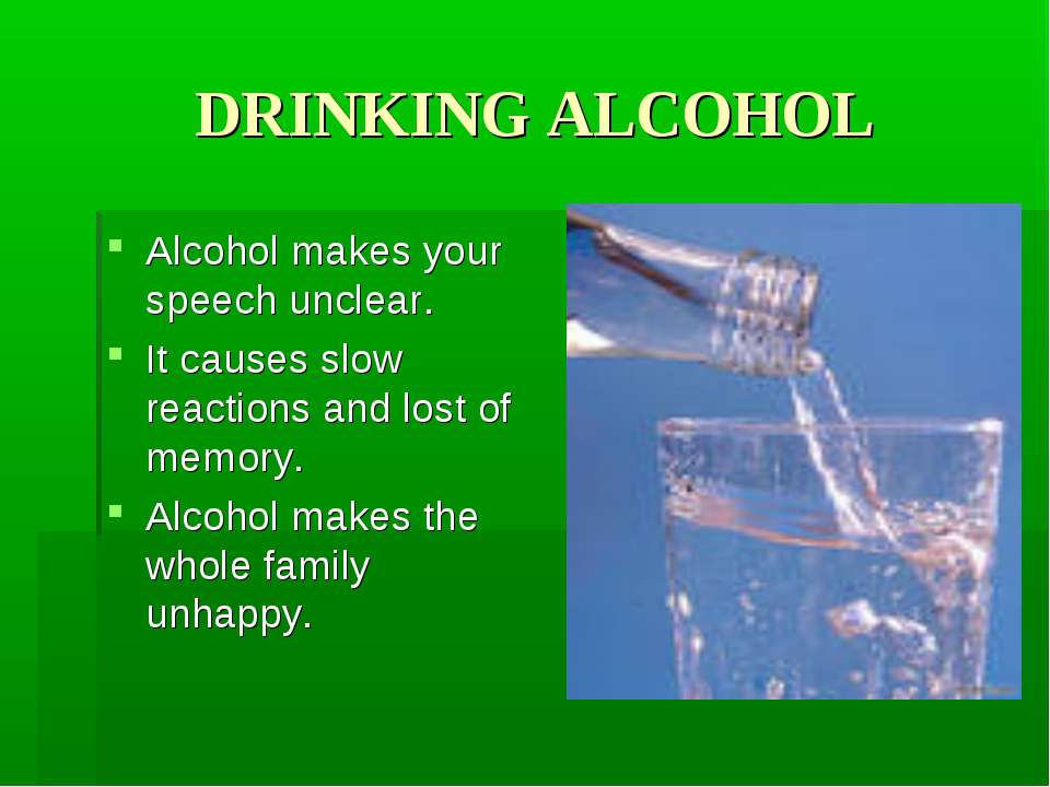 DRINKING ALCOHOL Alcohol makes your speech unclear. It causes slow reactions ...