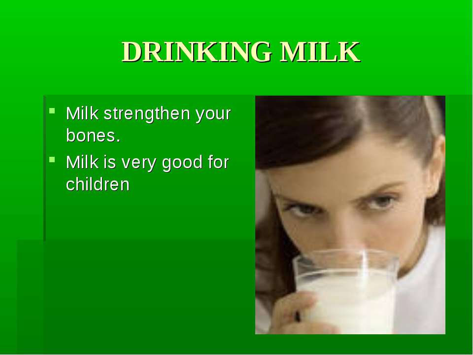 DRINKING MILK Milk strengthen your bones. Milk is very good for children