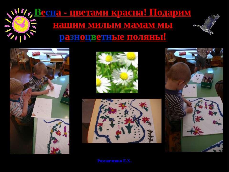Романченко Е.Х. Весна - цветами красна! Подарим нашим милым мамам мы разноцве...