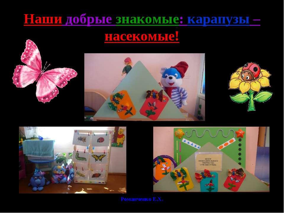 Романченко Е.Х. Наши добрые знакомые: карапузы – насекомые! Романченко Е.Х.