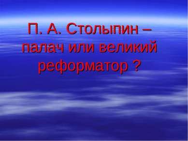 П. А. Столыпин – палач или великий реформатор ?