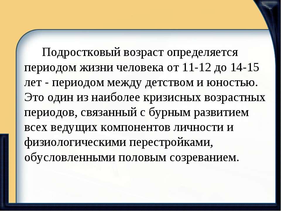 Подростковый возраст определяется периодом жизни человека от 11-12 до 14-15 л...