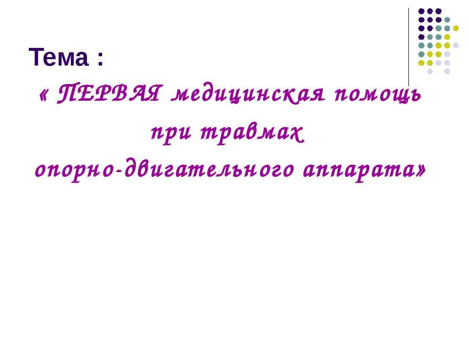 Тема : « ПЕРВАЯ медицинская помощь при травмах опорно-двигательного аппарата»