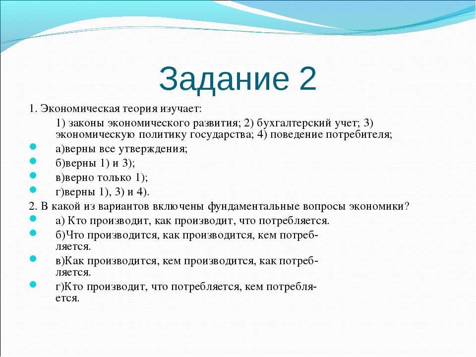 Задание 2 1. Экономическая теория изучает: 1) законы экономического развития;...