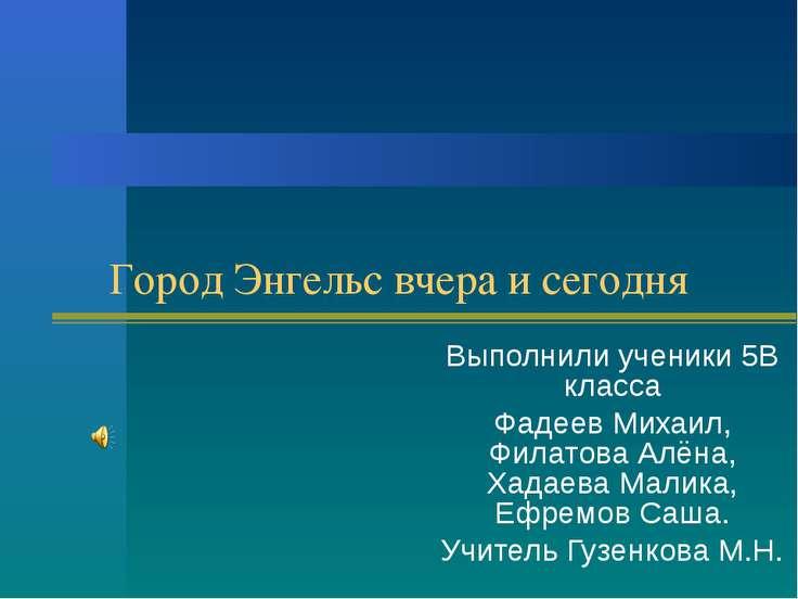 Город Энгельс вчера и сегодня Выполнили ученики 5В класса Фадеев Михаил, Фила...