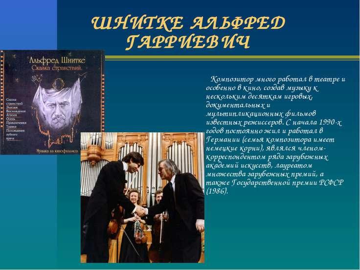 ШНИТКЕ АЛЬФРЕД ГАРРИЕВИЧ Композитор много работал в театре и особенно в кино,...
