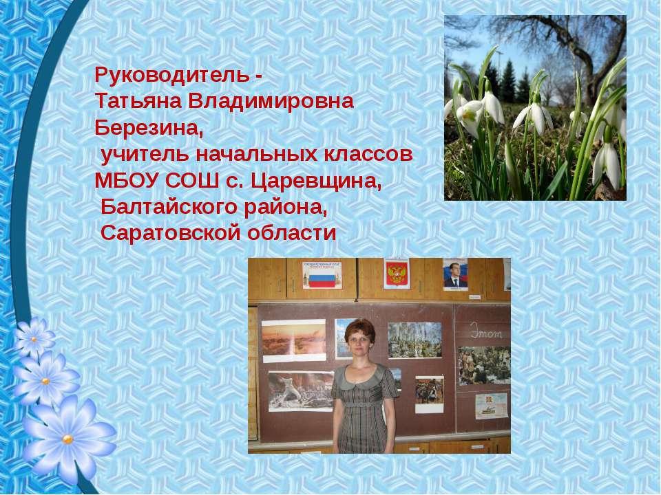 Руководитель - Татьяна Владимировна Березина, учитель начальных классов МБОУ ...