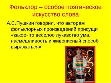 Фольклор – особое поэтическое искусство слова А.С.Пушкин говорил, что авторам...