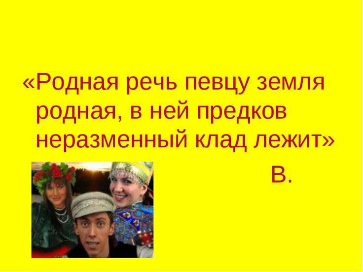 «Родная речь певцу земля родная, в ней предков неразменный клад лежит» В. Иванов