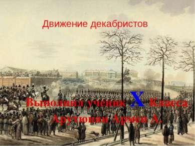 Движение декабристов Выполнил ученик X Класса Арутюнян Армен А.
