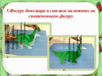 5.Фигуру динозавра из атласа наложить на синтепоновую фигуру