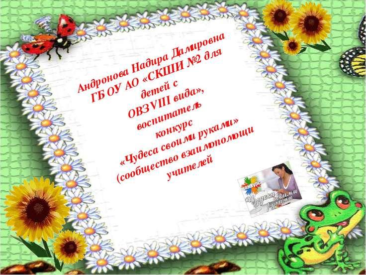 Андронова Надира Дамировна ГБ ОУ АО «СКШИ №2 для детей с ОВЗ VIII вида», восп...