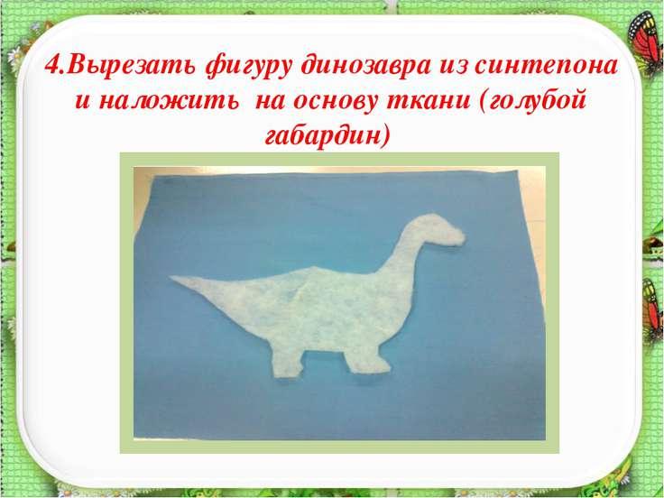 4.Вырезать фигуру динозавра из синтепона и наложить на основу ткани (голубой ...