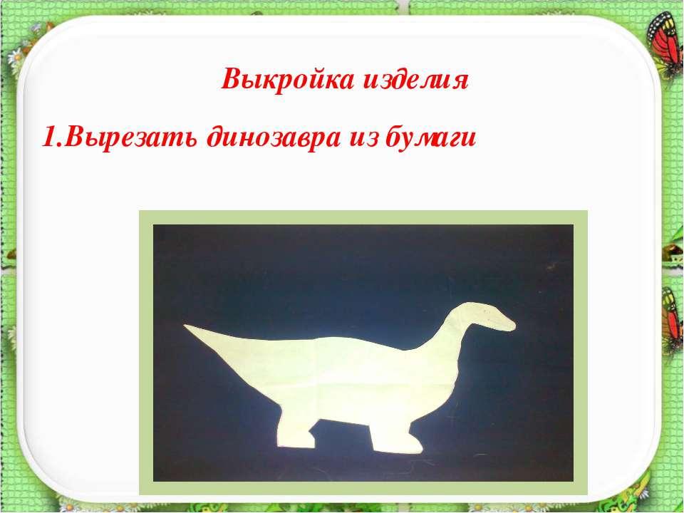 Выкройка изделия 1.Вырезать динозавра из бумаги