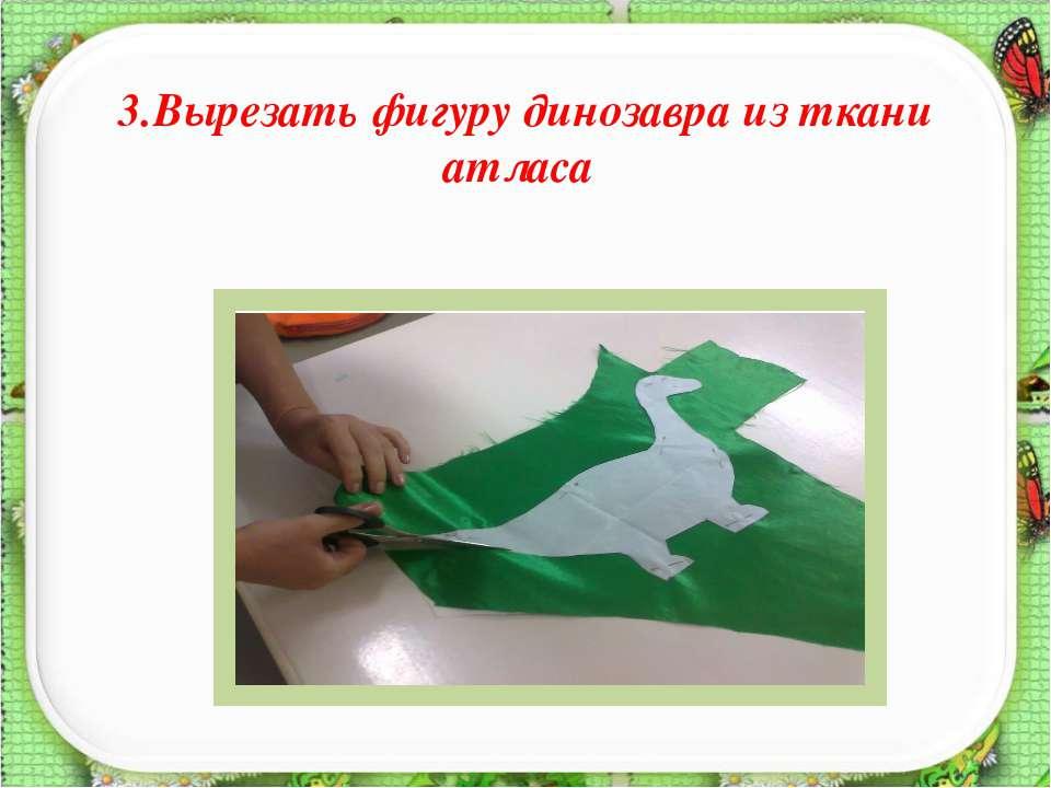 3.Вырезать фигуру динозавра из ткани атласа