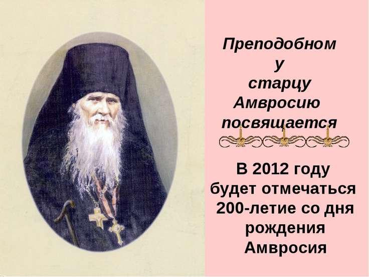 Преподобному старцу Амвросию посвящается В 2012 году будет отмечаться 200-лет...