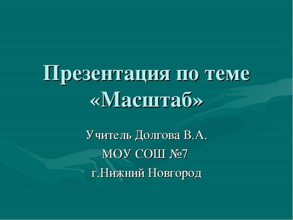 Презентация по теме «Масштаб» Учитель Долгова В.А. МОУ СОШ №7 г.Нижний Новгород