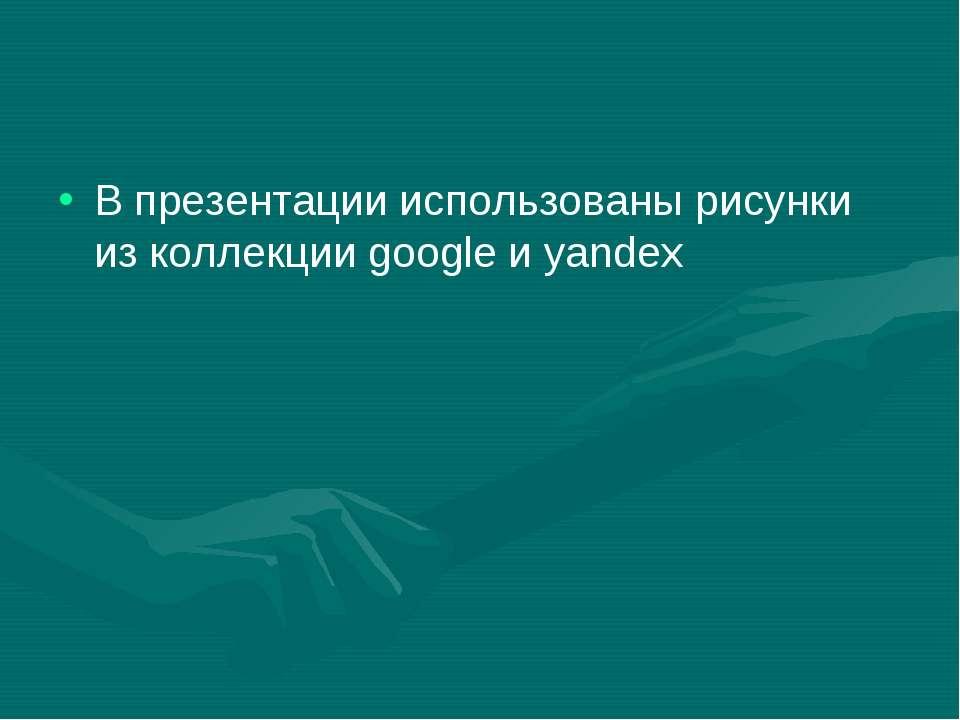 В презентации использованы рисунки из коллекции google и yandex