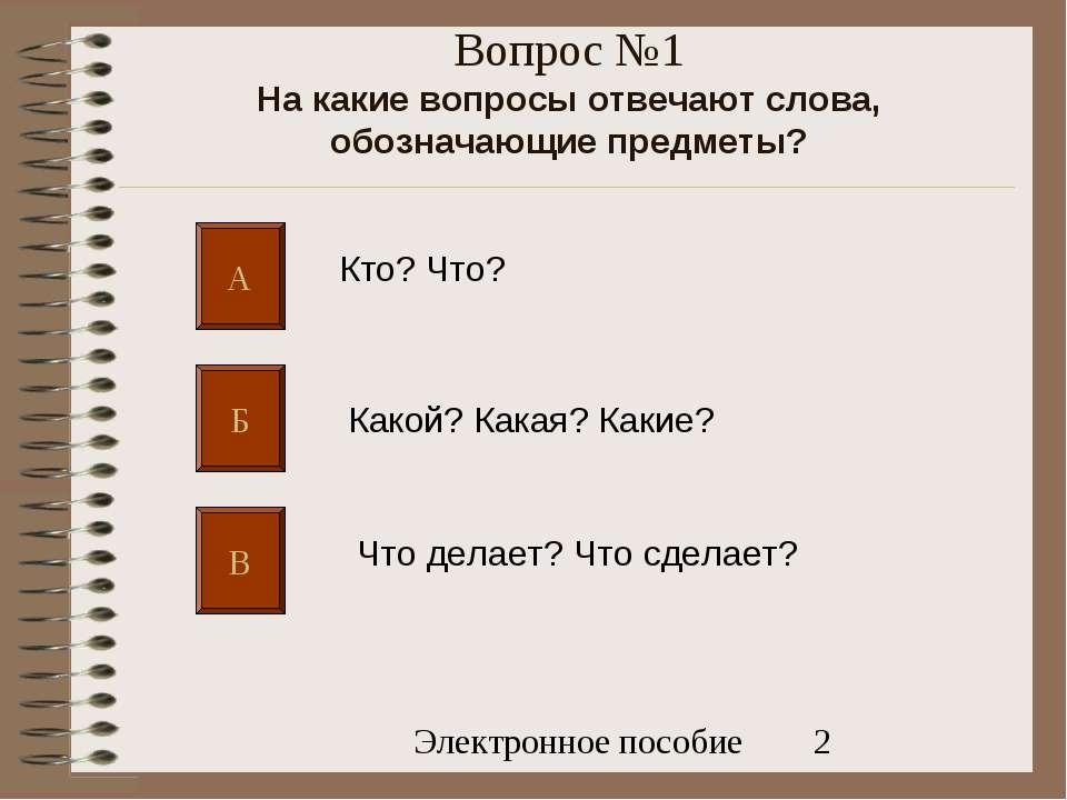 Вопрос №1 На какие вопросы отвечают слова, обозначающие предметы? А Б В Кто? ...
