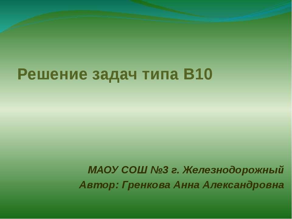 Решение задач типа В10 МАОУ СОШ №3 г. Железнодорожный Автор: Гренкова Анна Ал...