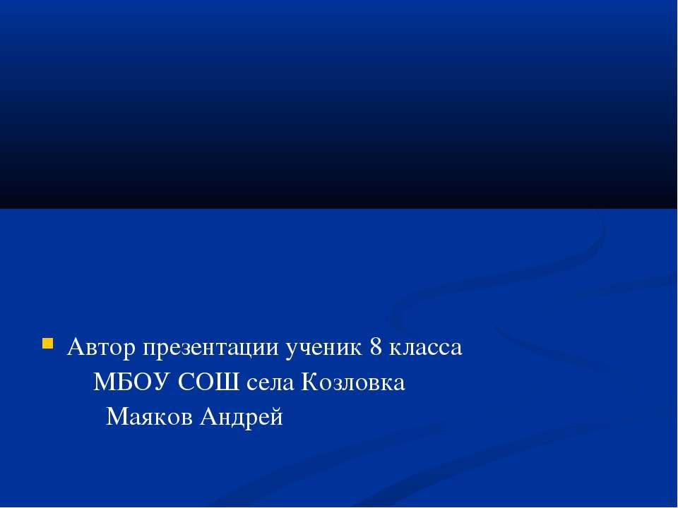 Автор презентации ученик 8 класса МБОУ СОШ села Козловка Маяков Андрей