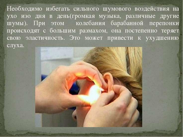 Необходимо избегать сильного шумового воздействия на ухо изо дня в день(громк...