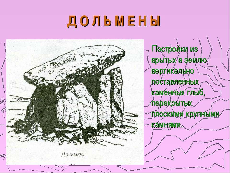 Д О Л Ь М Е Н Ы Постройки из врытых в землю вертикально поставленных каменных...